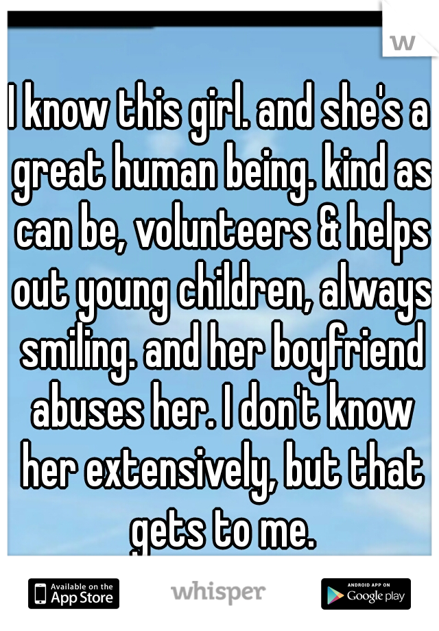 I know this girl. and she's a great human being. kind as can be, volunteers & helps out young children, always smiling. and her boyfriend abuses her. I don't know her extensively, but that gets to me.
