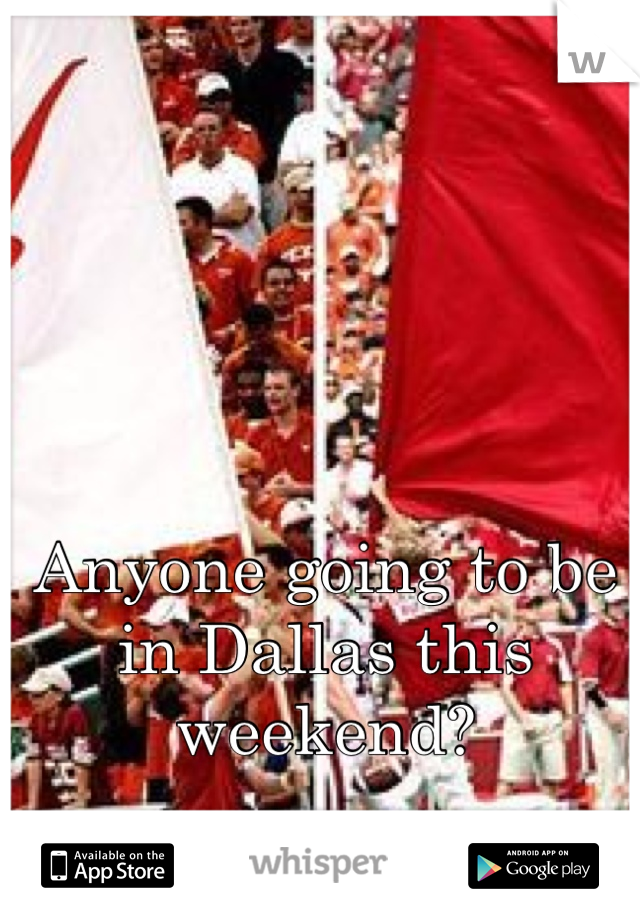 Anyone going to be in Dallas this weekend?