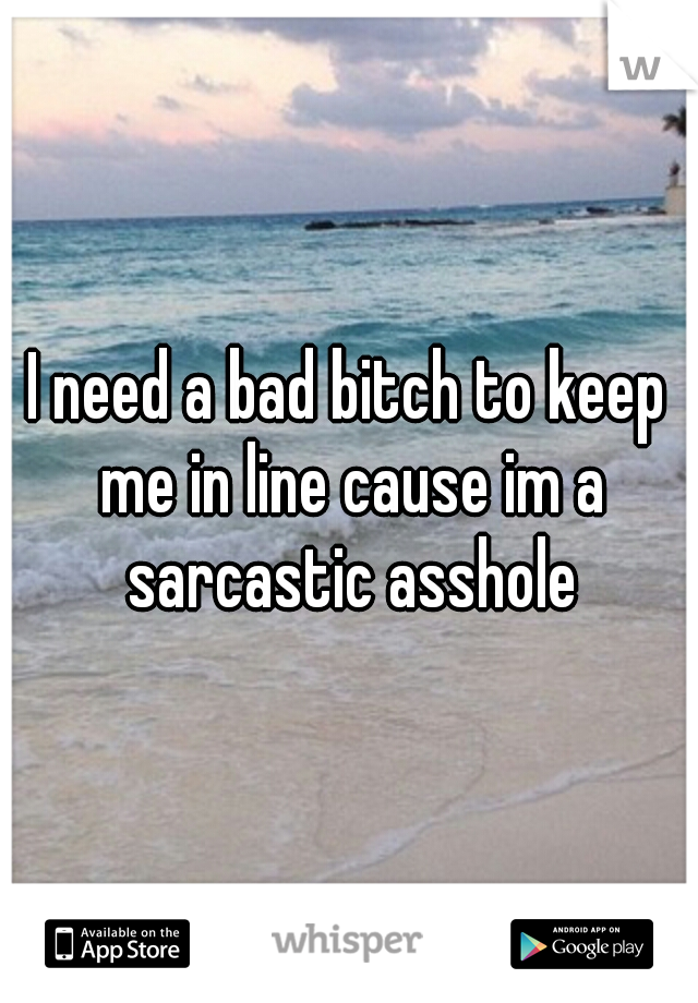 I need a bad bitch to keep me in line cause im a sarcastic asshole