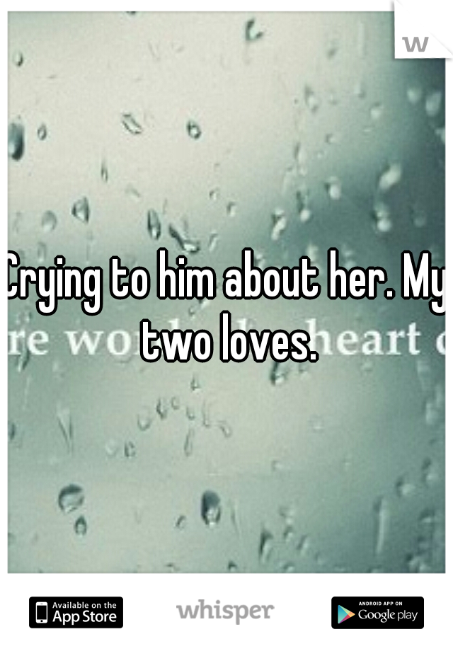 Crying to him about her. My two loves.
