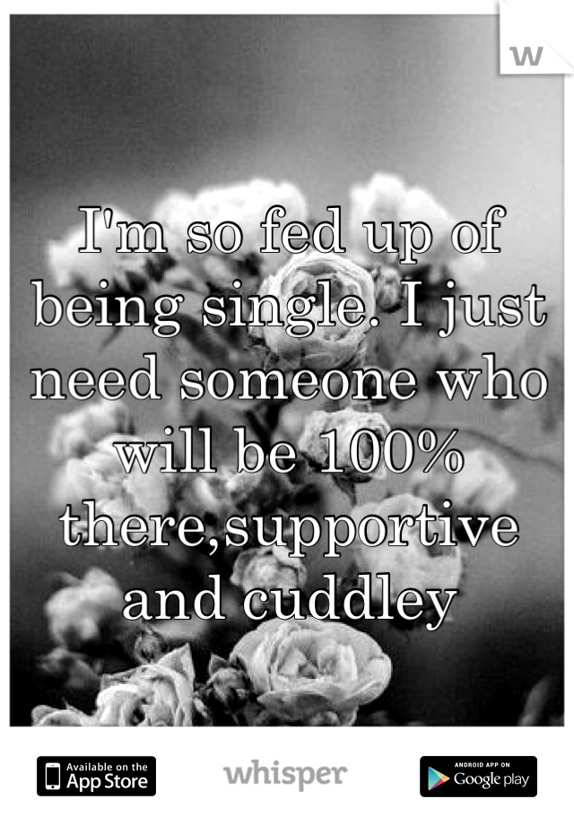 I'm so fed up of being single. I just need someone who will be 100% there,supportive and cuddley