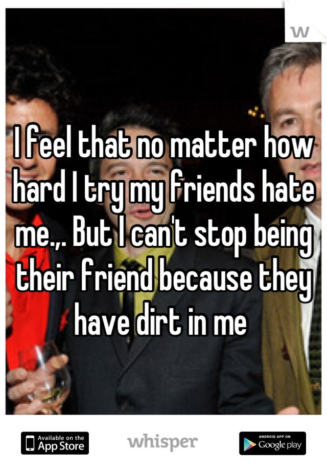 I feel that no matter how hard I try my friends hate me.,. But I can't stop being their friend because they have dirt in me