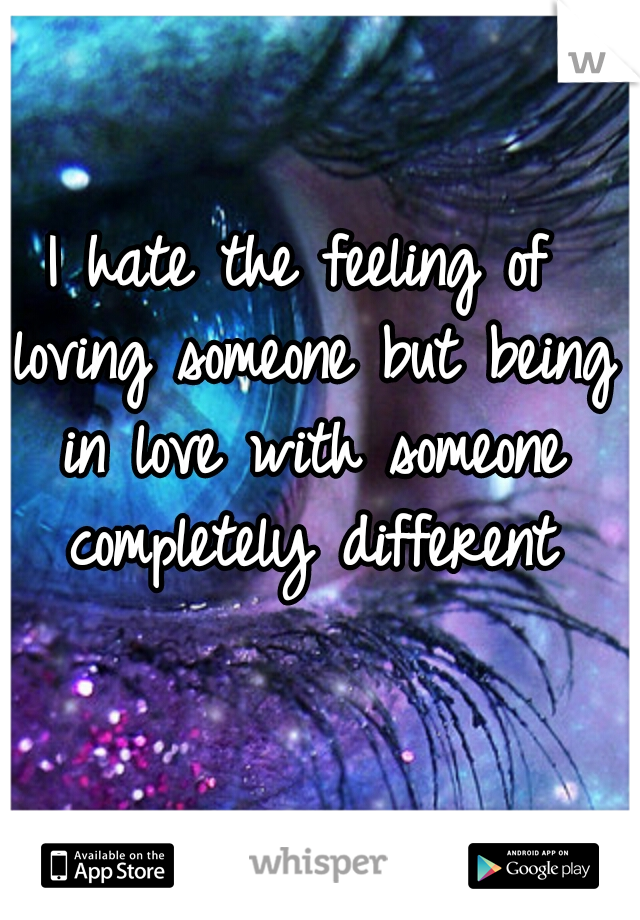 I hate the feeling of loving someone but being in love with someone completely different