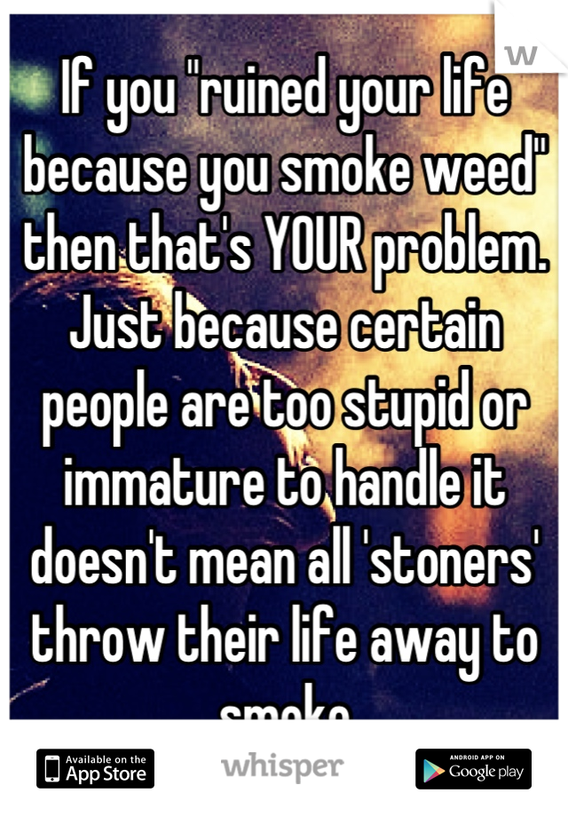"If you ""ruined your life because you smoke weed"" then that's YOUR problem.  Just because certain people are too stupid or immature to handle it doesn't mean all 'stoners' throw their life away to smoke"