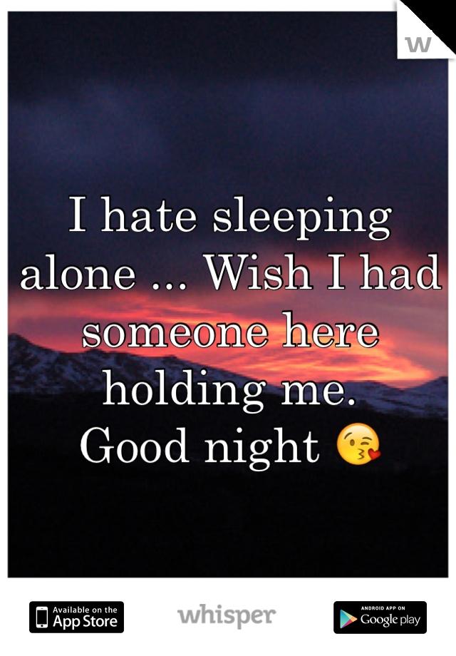 I hate sleeping alone ... Wish I had someone here holding me.  Good night 😘