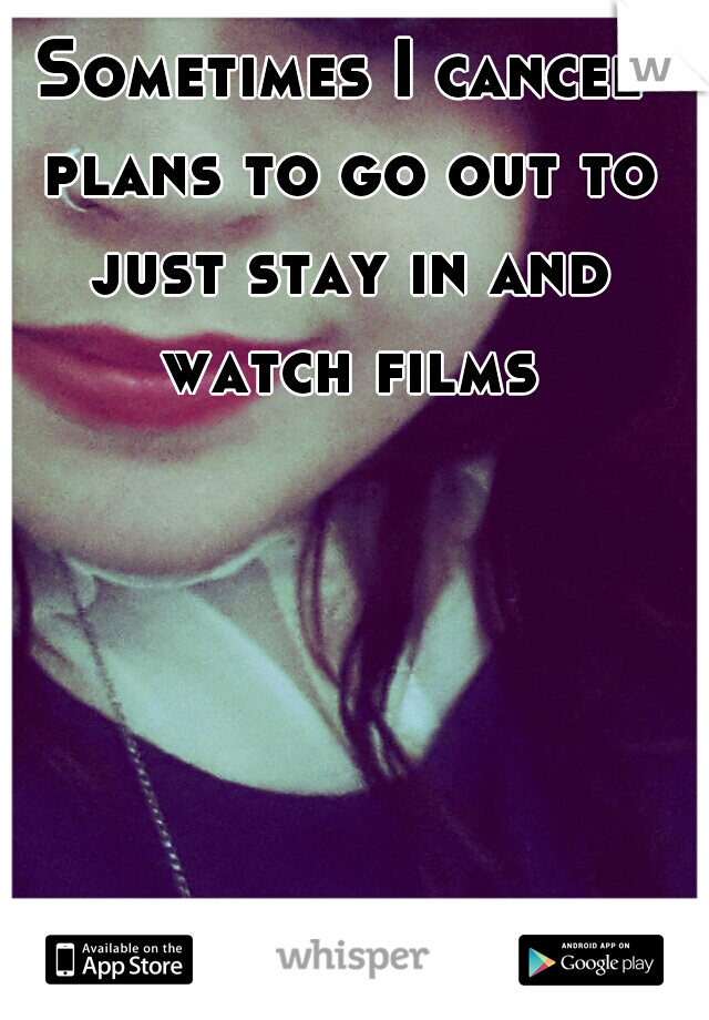 Sometimes I cancel plans to go out to just stay in and watch films.