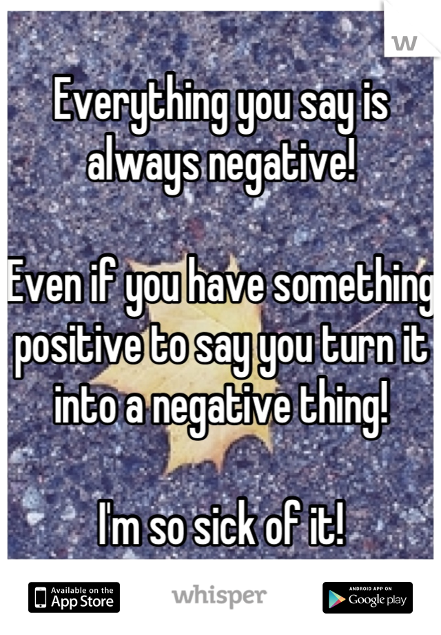 Everything you say is always negative!  Even if you have something positive to say you turn it into a negative thing!  I'm so sick of it!