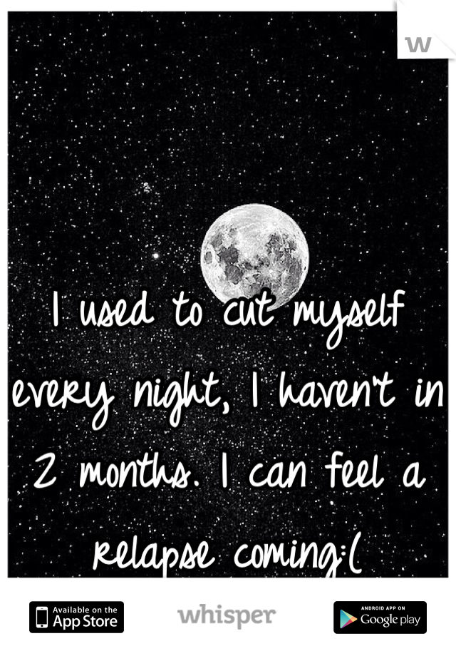I used to cut myself every night, I haven't in 2 months. I can feel a relapse coming:(