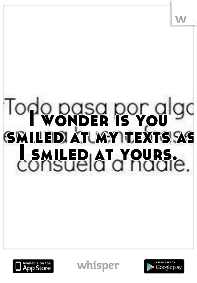I wonder is you smiled at my texts as I smiled at yours.