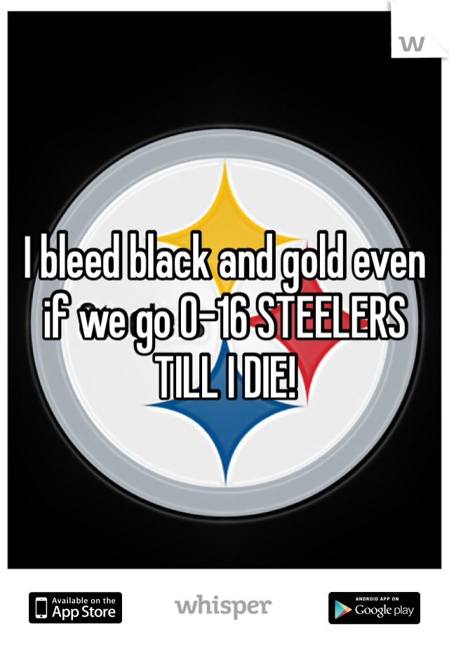 I bleed black and gold even if we go 0-16 STEELERS TILL I DIE!