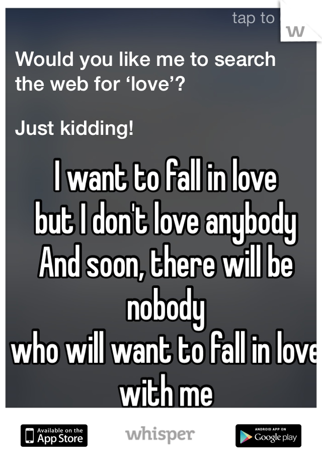 I want to fall in love but I don't love anybody And soon, there will be nobody who will want to fall in love with me