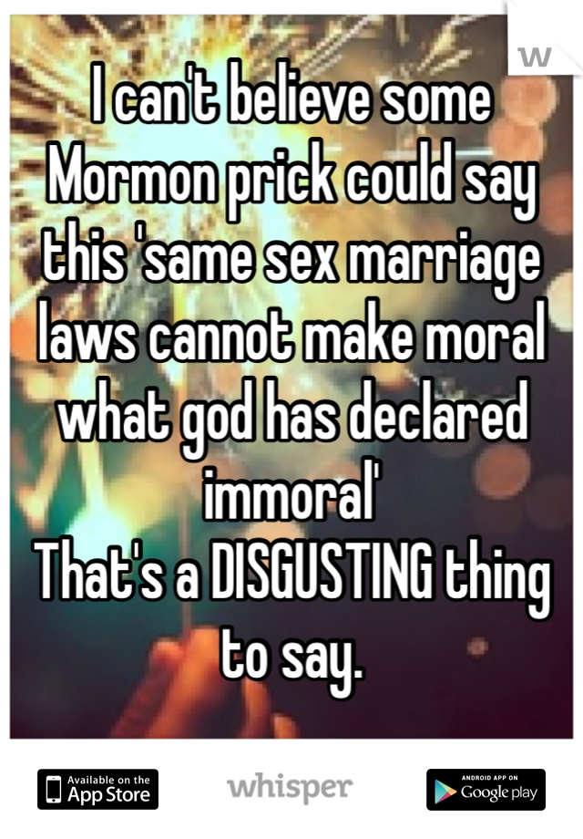 I can't believe some Mormon prick could say this 'same sex marriage laws cannot make moral what god has declared immoral'  That's a DISGUSTING thing to say.