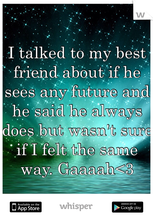 I talked to my best friend about if he sees any future and he said he always does but wasn't sure if I felt the same way. Gaaaah<3