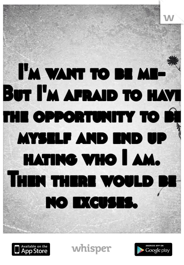 I'm want to be me- But I'm afraid to have the opportunity to be myself and end up hating who I am.  Then there would be no excuses.