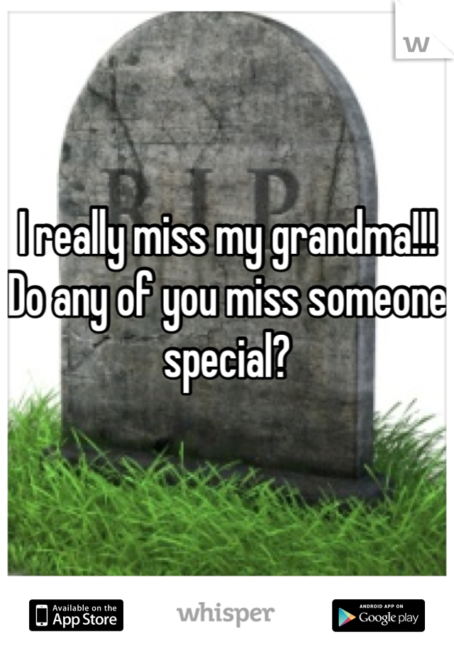 I really miss my grandma!!! Do any of you miss someone special?