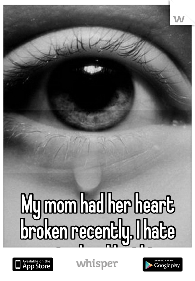 My mom had her heart broken recently. I hate seeing her like this.