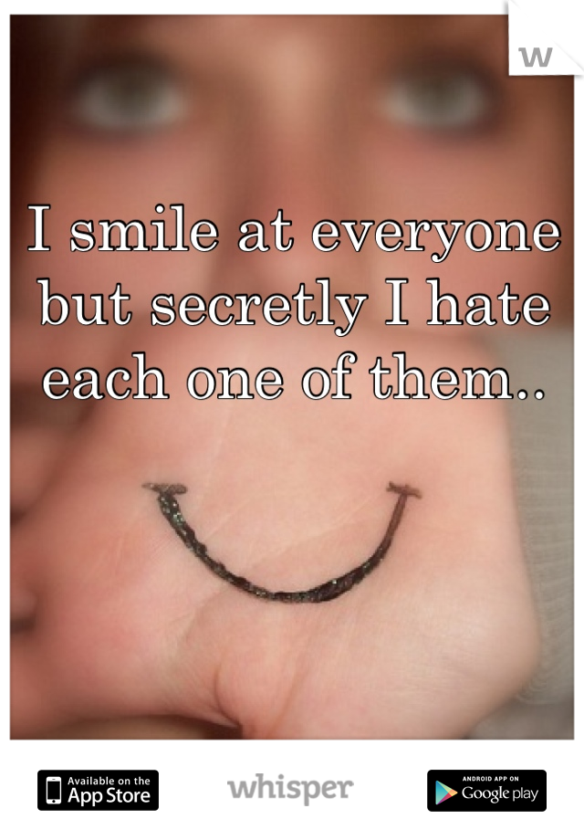 I smile at everyone but secretly I hate each one of them..