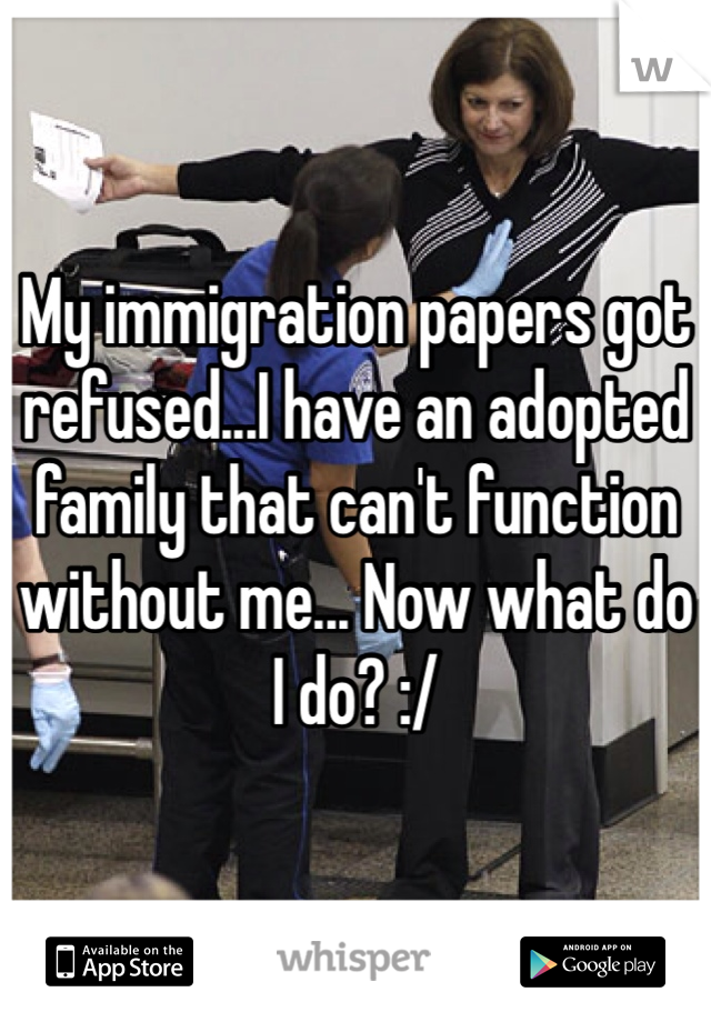 My immigration papers got refused...I have an adopted family that can't function without me... Now what do I do? :/