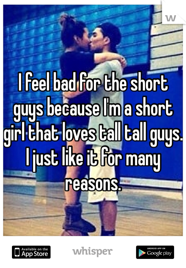 I feel bad for the short guys because I'm a short girl that loves tall tall guys. I just like it for many reasons.