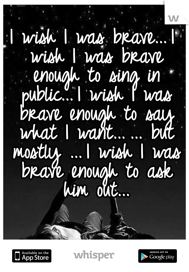 I wish I was brave... I wish I was brave enough to sing in public... I wish I was brave enough to say what I want... ... but mostly ... I wish I was brave enough to ask him out...