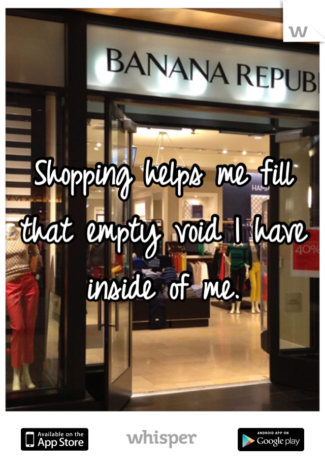 Shopping helps me fill that empty void I have inside of me.