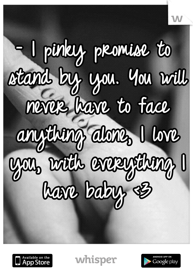 - I pinky promise to stand by you. You will never have to face anything alone, I love you, with everything I have baby <3