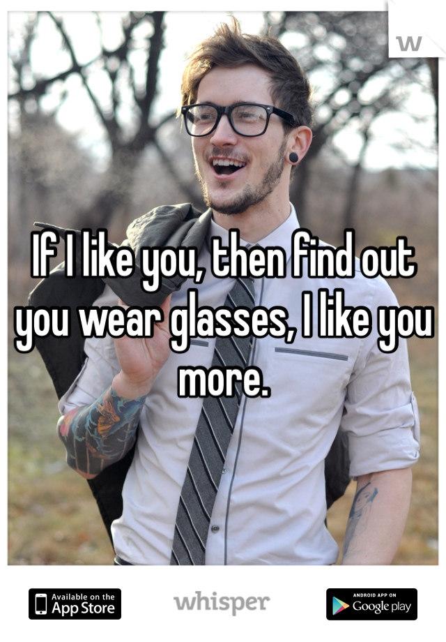 If I like you, then find out you wear glasses, I like you more.
