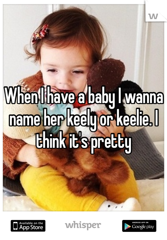When I have a baby I wanna name her keely or keelie. I think it's pretty