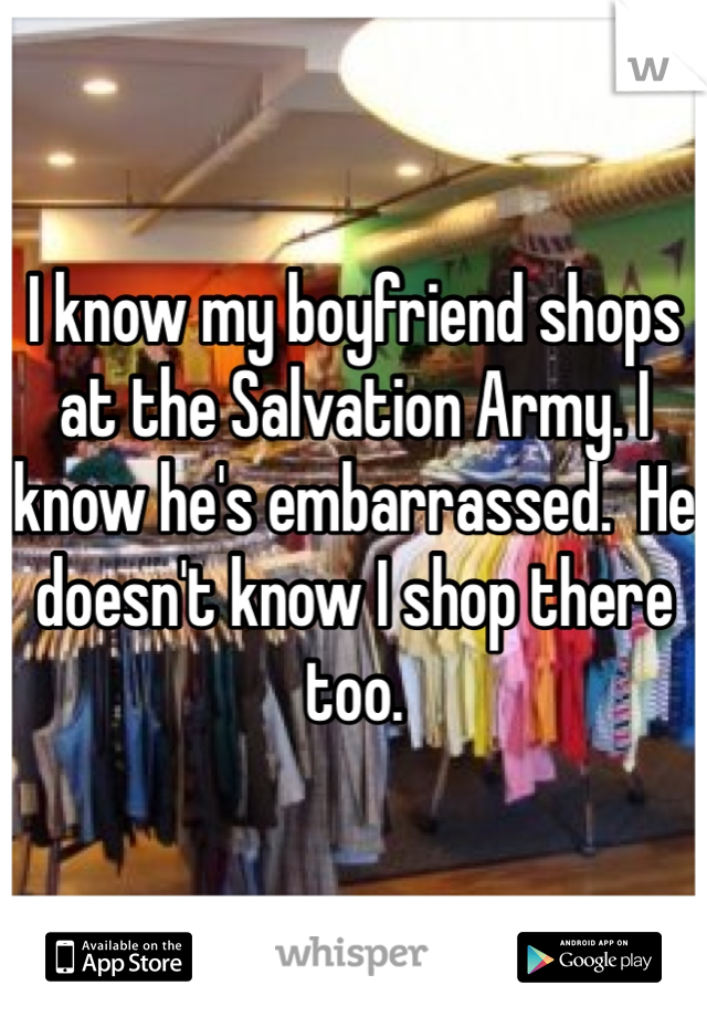 I know my boyfriend shops at the Salvation Army. I know he's embarrassed.  He doesn't know I shop there too.