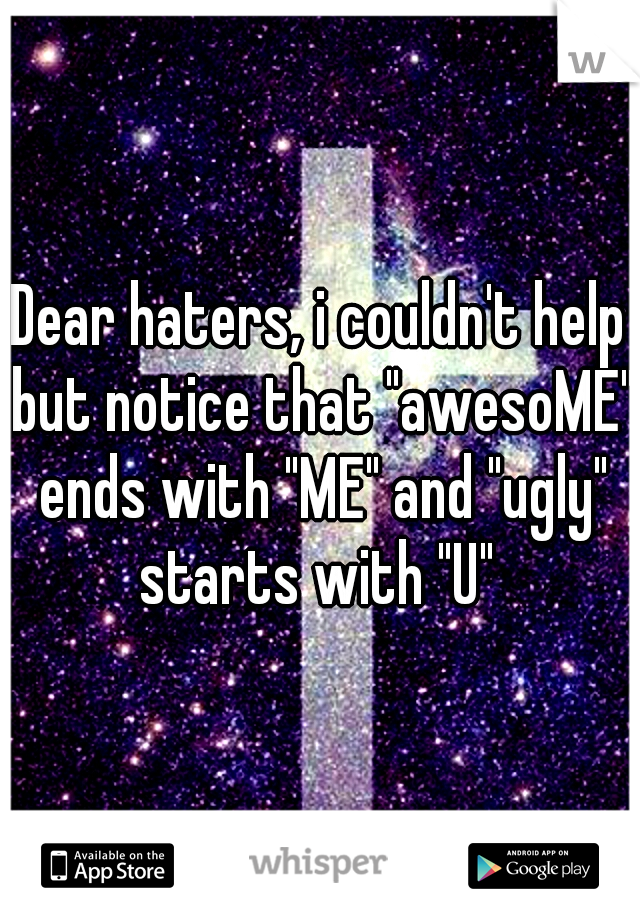 "Dear haters, i couldn't help but notice that ""awesoME"" ends with ""ME"" and ""ugly"" starts with ""U"""