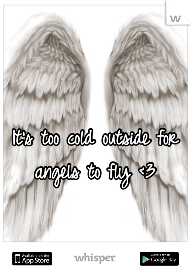 It's too cold outside for angels to fly <3