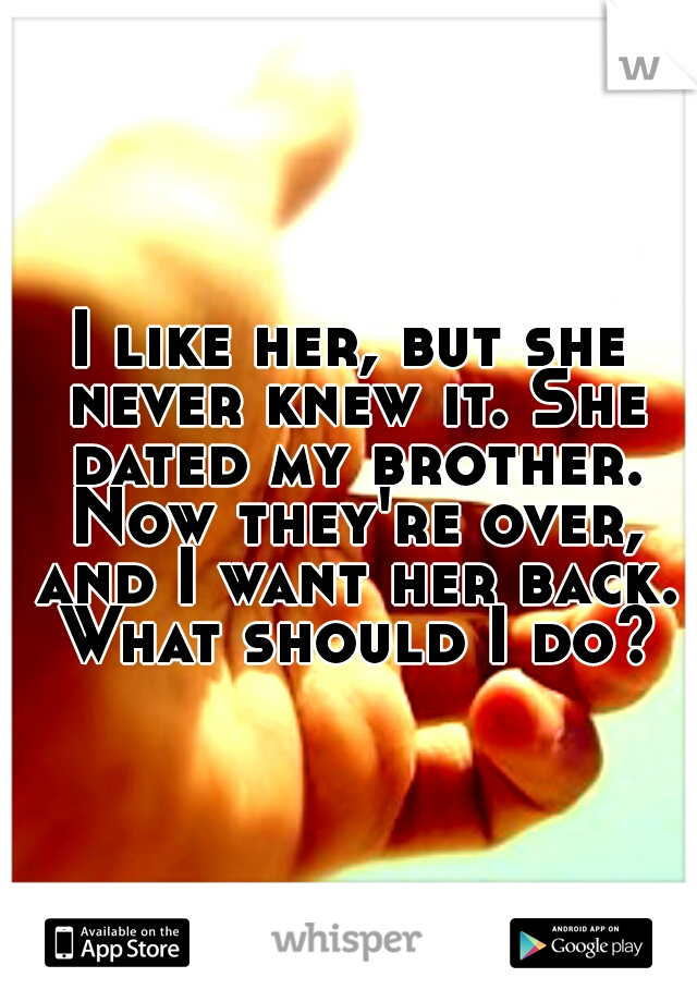 I like her, but she never knew it. She dated my brother. Now they're over, and I want her back. What should I do?