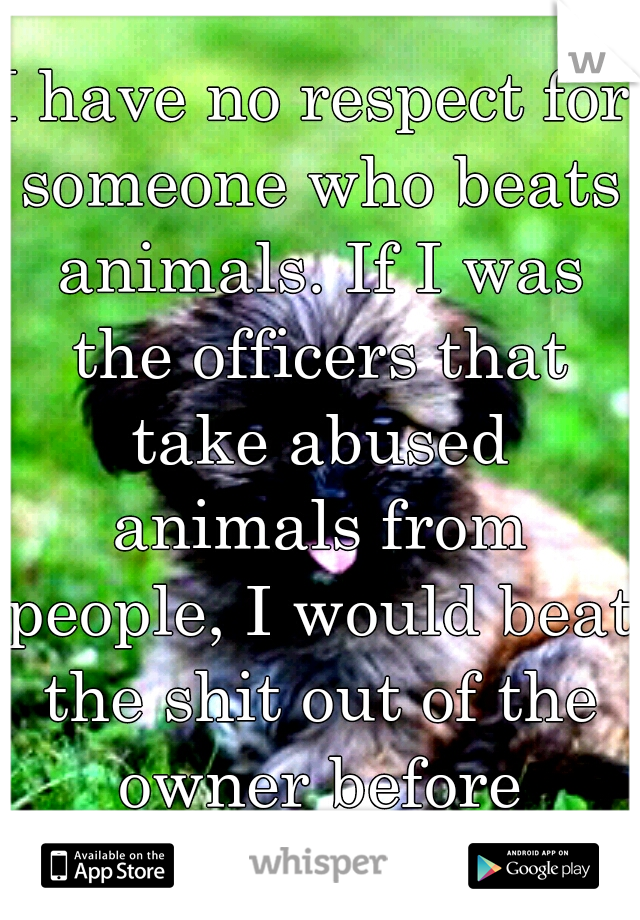 I have no respect for someone who beats animals. If I was the officers that take abused animals from people, I would beat the shit out of the owner before leaving.
