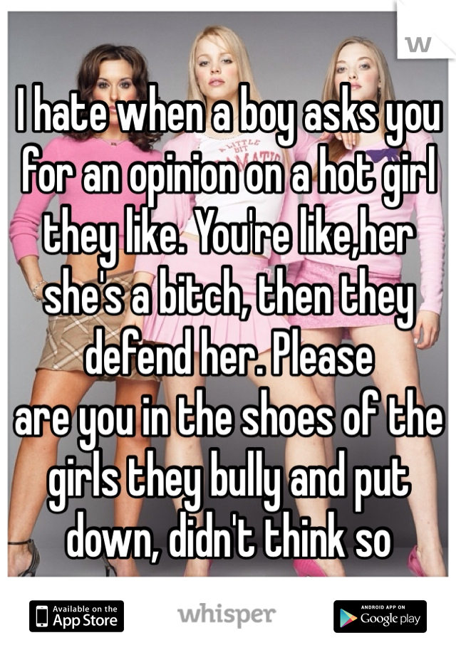 I hate when a boy asks you for an opinion on a hot girl they like. You're like,her she's a bitch, then they defend her. Please are you in the shoes of the girls they bully and put down, didn't think so