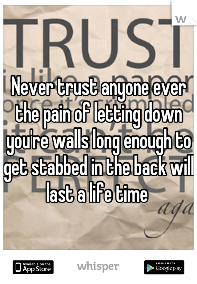 Never trust anyone ever the pain of letting down you're walls long enough to get stabbed in the back will last a life time