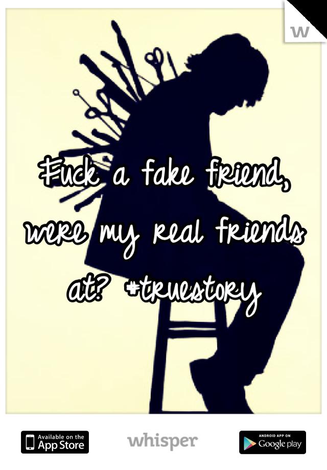 Fuck a fake friend, were my real friends at? #truestory