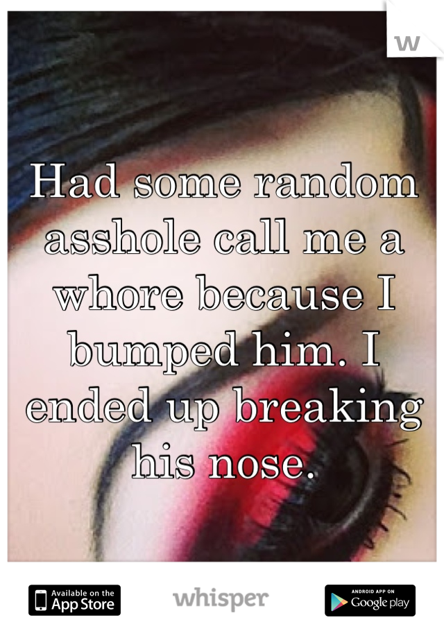 Had some random asshole call me a whore because I bumped him. I ended up breaking his nose.