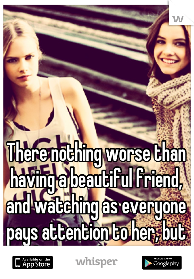 There nothing worse than having a beautiful friend, and watching as everyone pays attention to her, but forgets about you.