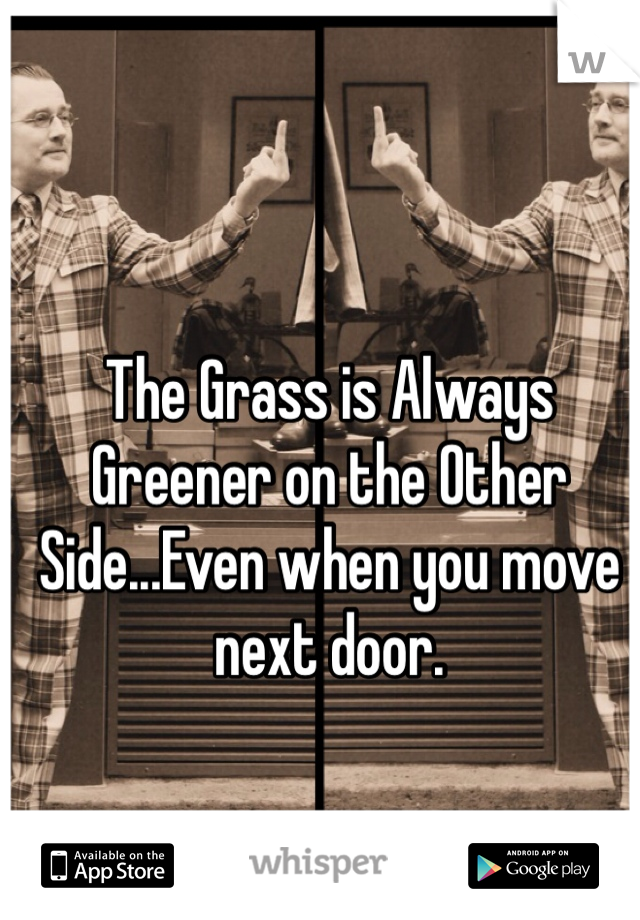 The Grass is Always Greener on the Other Side...Even when you move next door.