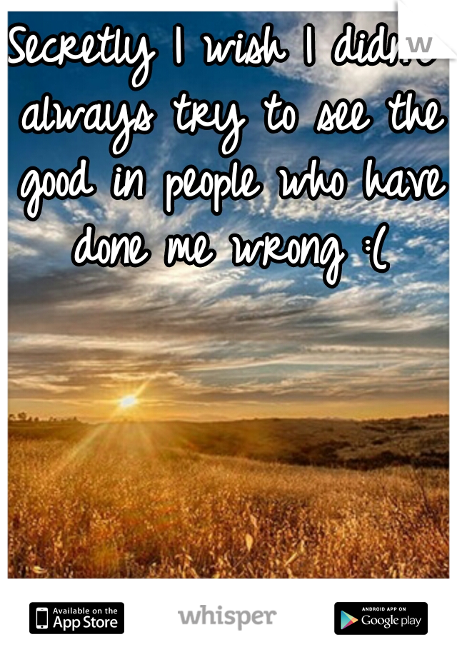 Secretly I wish I didn't always try to see the good in people who have done me wrong :(