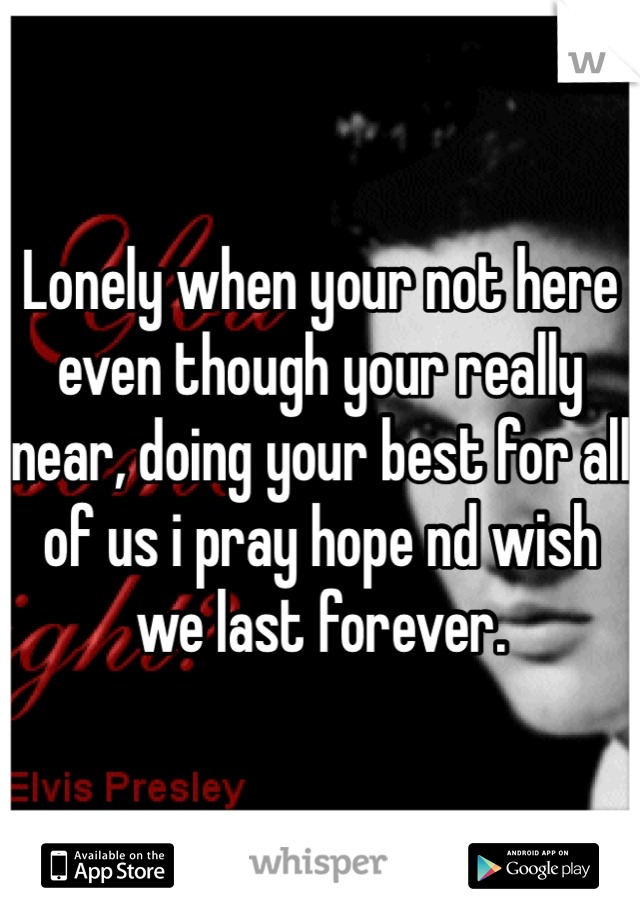 Lonely when your not here even though your really near, doing your best for all of us i pray hope nd wish we last forever.