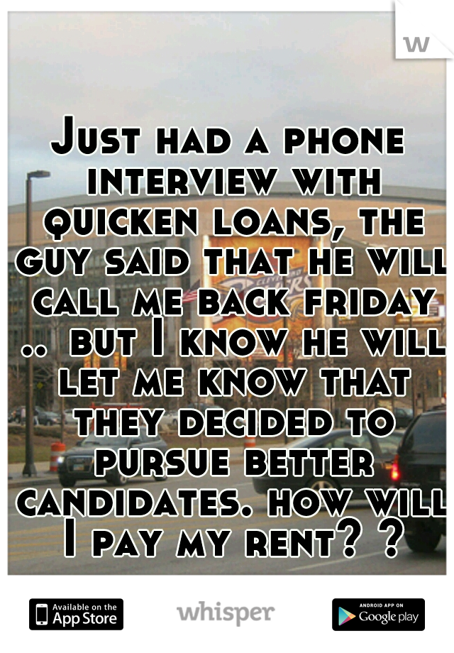 Just had a phone interview with quicken loans, the guy said that he will call me back friday .. but I know he will let me know that they decided to pursue better candidates. how will I pay my rent? ?