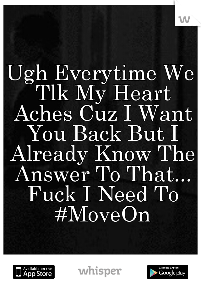 Ugh Everytime We Tlk My Heart Aches Cuz I Want You Back But I Already Know The Answer To That... Fuck I Need To #MoveOn