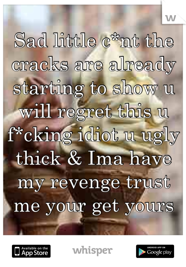 Sad little c*nt the cracks are already starting to show u will regret this u f*cking idiot u ugly thick & Ima have my revenge trust me your get yours