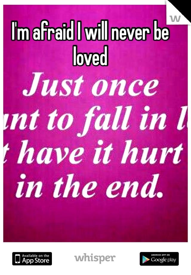 I'm afraid I will never be loved
