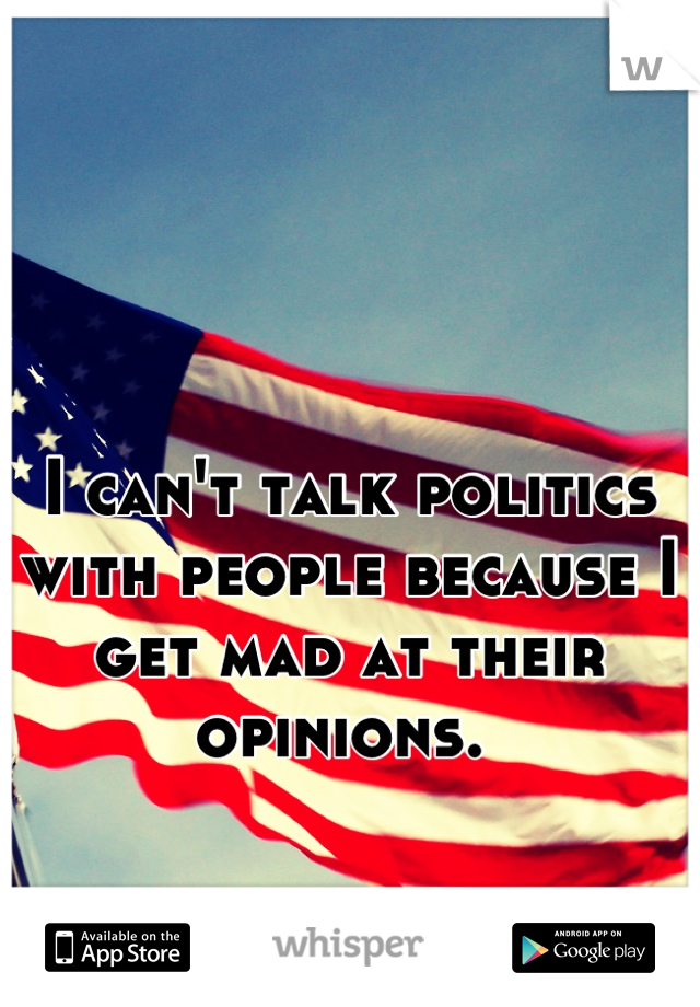 I can't talk politics with people because I get mad at their opinions.