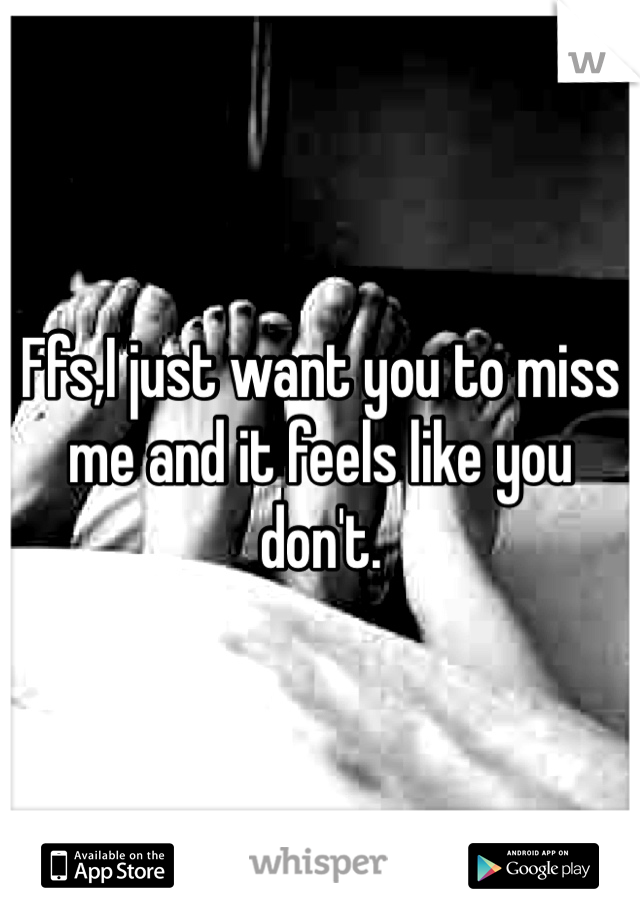 Ffs,I just want you to miss me and it feels like you don't.