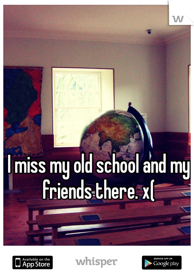 I miss my old school and my friends there. x(