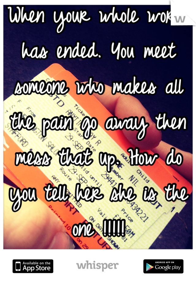When your whole world has ended. You meet someone who makes all the pain go away then mess that up. How do you tell her she is the one !!!!!