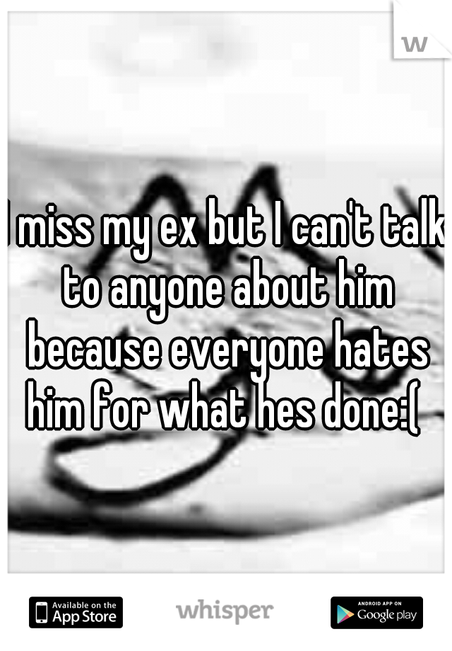 I miss my ex but I can't talk to anyone about him because everyone hates him for what hes done:(